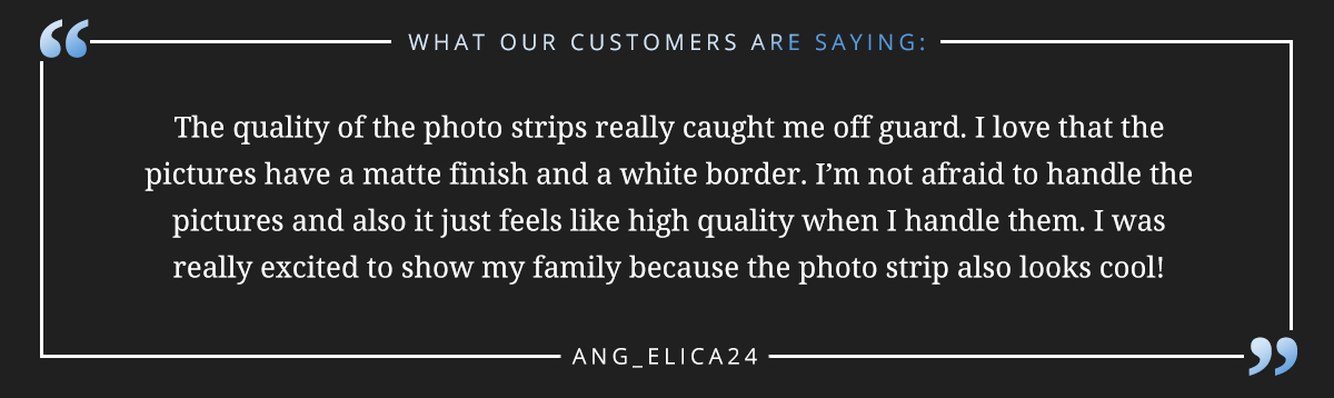 "The quality of the photo strips really caught me off guard. I love that the pictures have a matte finish and a white border. I'm not afraid to handle the pictures and also it just feels like high quality when I handle them. I was really excited to show my family because the photo strip also looks cool!"" -Ang_elica24"