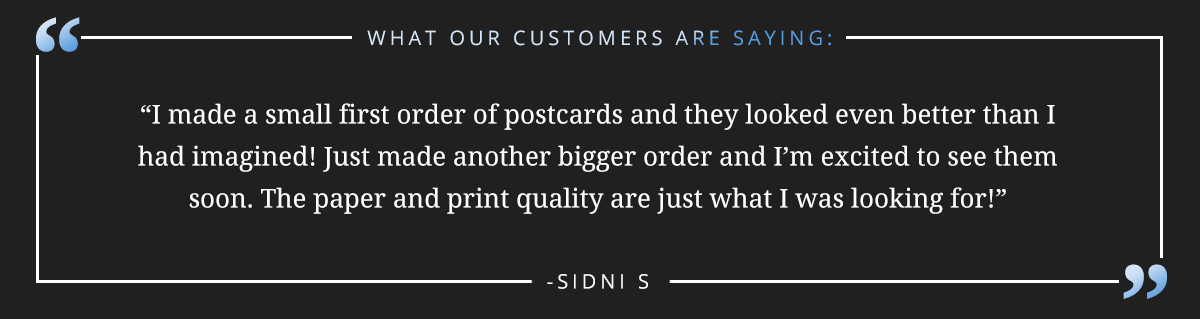 "I made a small first order of postcards and they looked even better than I had imagined! Just made another bigger order and I'm excited to see them soon. The paper and print quality are just what I was looking for!"" -Sidni S"