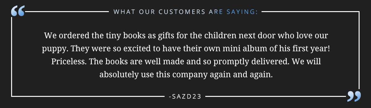 We ordered the tiny books as gifts for the children next door who love our puppy. They were so excited to have their own mini album of his first year!  Priceless. The books are well made and so promptly delivered. We will absolutely use this company again and again. -sazd23