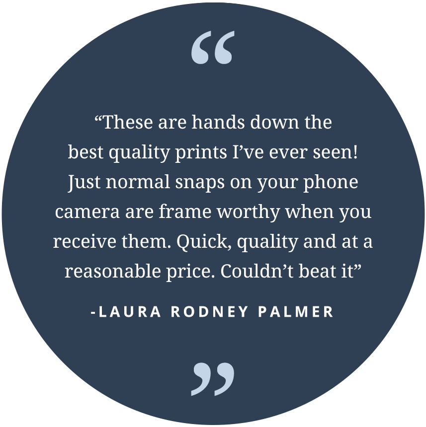 """""These are hands down the best quality prints I've ever seen! Just normal snaps on your phone camera are frame worthy when you receive them. Quick, quality and at a reasonable price. Couldn't beat it"" -Laura Rodney Palmer"