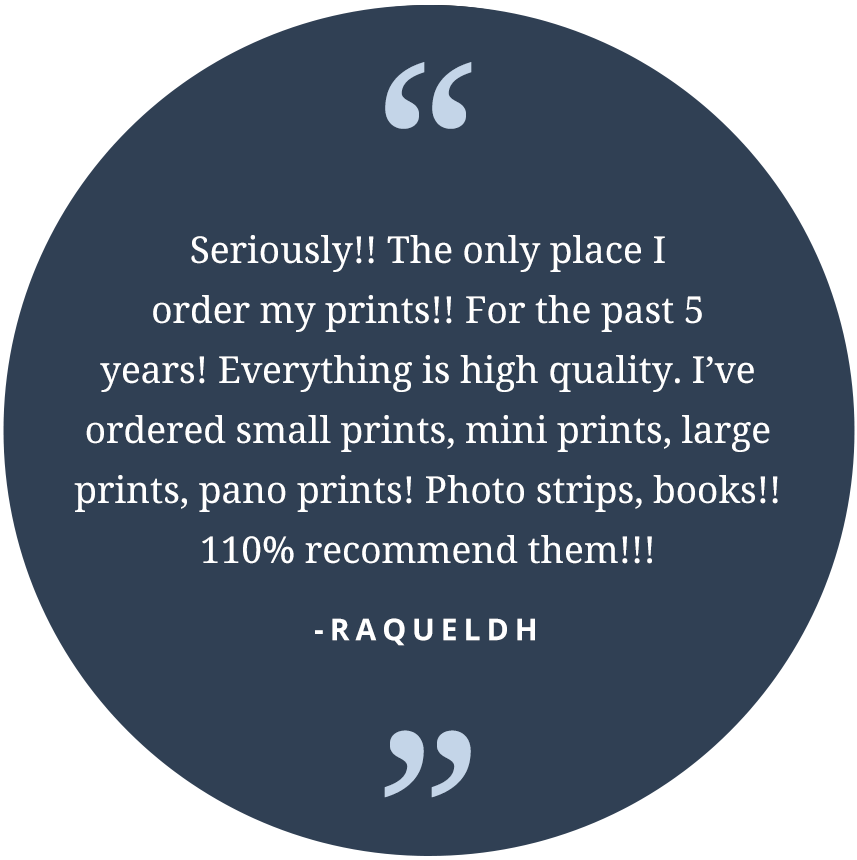 """Seriously!! The only place I order my prints!! For the past 5 years! Every thing is high quality. I've ordered small prints, mini prints, large prints, pano prints! Photo strips, books!! 110% recommend them!!!"" -raqueldh"